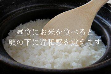 昼食にお米を食べると顎の下に違和感を覚えるのは僕だけでしょうか?